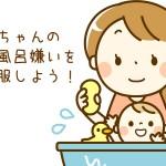 赤ちゃんのお風呂嫌いを克服しよう
